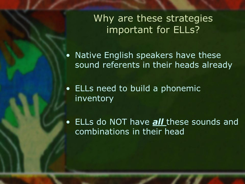 Why are these strategies important for ELLs? Native English speakers have these sound referents in their heads already ELLs need to build a phonemic i