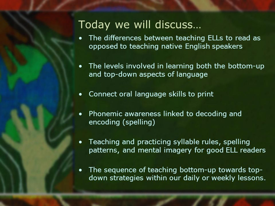 Today we will discuss… The differences between teaching ELLs to read as opposed to teaching native English speakers The levels involved in learning bo