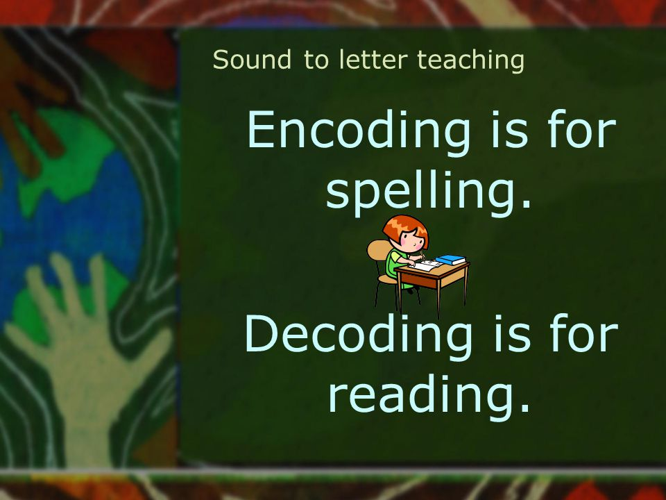Sound to letter teaching Encoding is for spelling. Decoding is for reading.