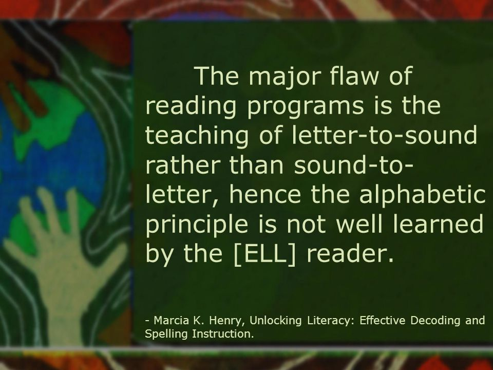 The major flaw of reading programs is the teaching of letter-to-sound rather than sound-to- letter, hence the alphabetic principle is not well learned