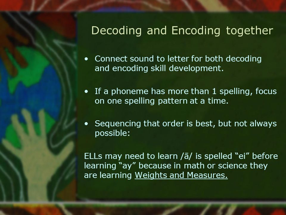 Decoding and Encoding together Connect sound to letter for both decoding and encoding skill development. If a phoneme has more than 1 spelling, focus