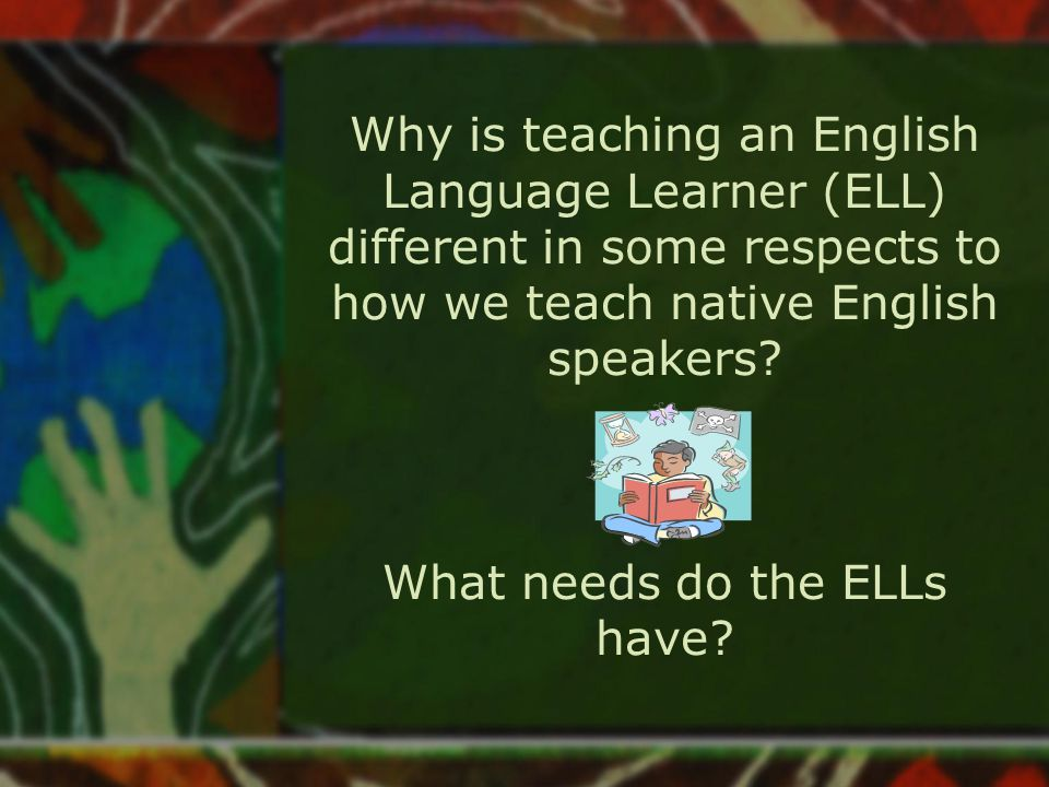 Different Sounds System /th/ does not exist in most languages ELL substitute /th/ with /d/, /t/, /z/ /b/ and /v/ are not distinguished in Spanish No vowel teams in other languages Many languages have only a vowel- consonant-vowel pattern: no digraphs or clusters