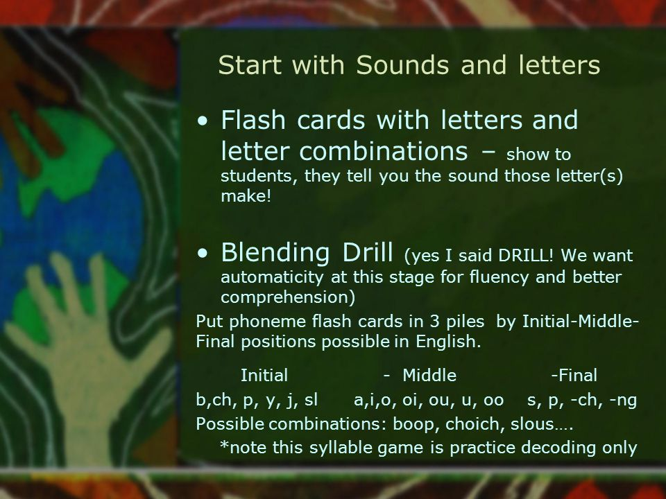 Start with Sounds and letters Flash cards with letters and letter combinations – show to students, they tell you the sound those letter(s) make! Blend