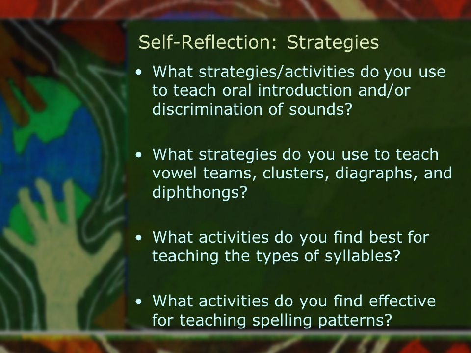 Self-Reflection: Strategies What strategies/activities do you use to teach oral introduction and/or discrimination of sounds? What strategies do you u