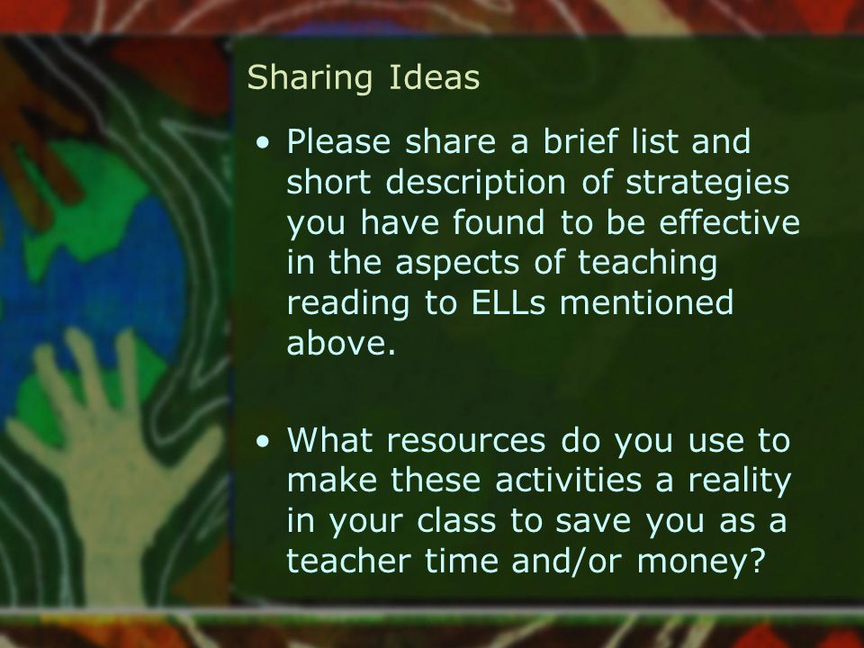 Sharing Ideas Please share a brief list and short description of strategies you have found to be effective in the aspects of teaching reading to ELLs