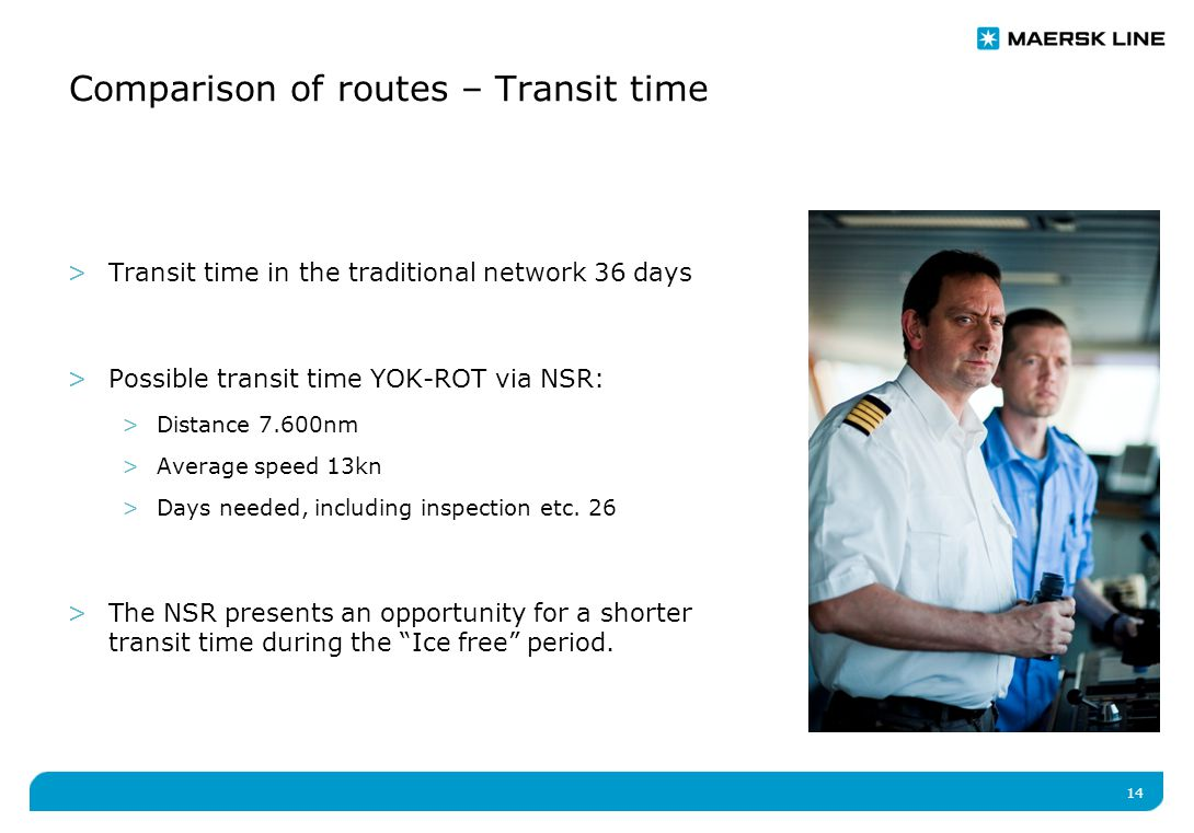 14 >Transit time in the traditional network 36 days >Possible transit time YOK-ROT via NSR: >Distance 7.600nm >Average speed 13kn >Days needed, including inspection etc.
