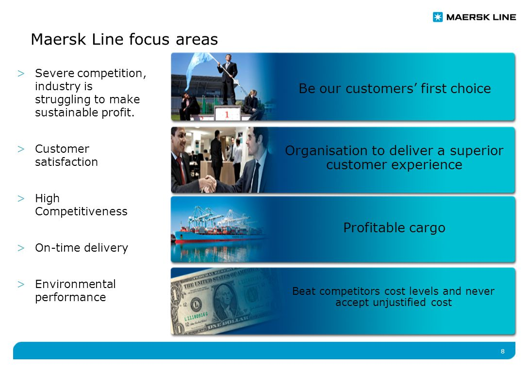 8 Maersk Line focus areas Profitable cargo Beat competitors cost levels and never accept unjustified cost Organisation to deliver a superior customer experience Be our customers' first choice >Severe competition, industry is struggling to make sustainable profit.