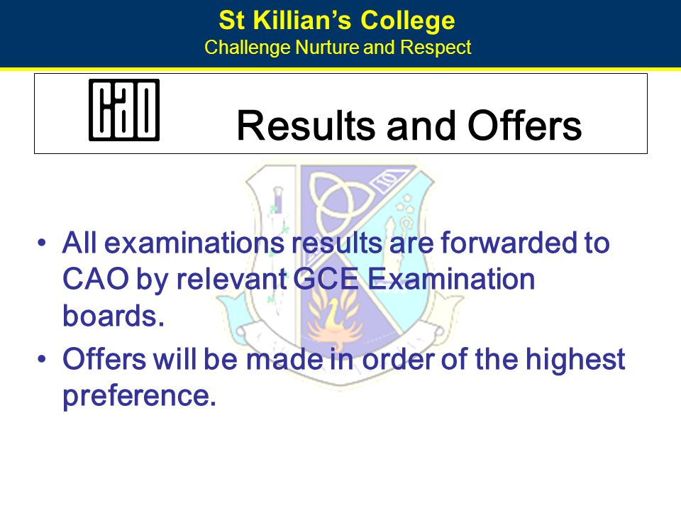 St Killian's College Challenge Nurture and Respect Timetable of Events 5 Nov – CAO on-line application opens 1 Feb – normal closing date for applications 1 Mar – closing date for course choice changes 1 May – closing date for late applications 18 Aug – first round offers 29 Aug– second round offers