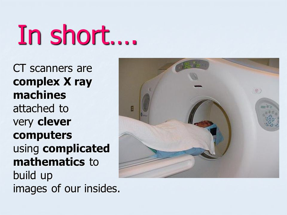 The patient is placed on a bed The scanner (X ray machine) is the shape of a ring The patient is slowly moved through the ring as the scan takes place…
