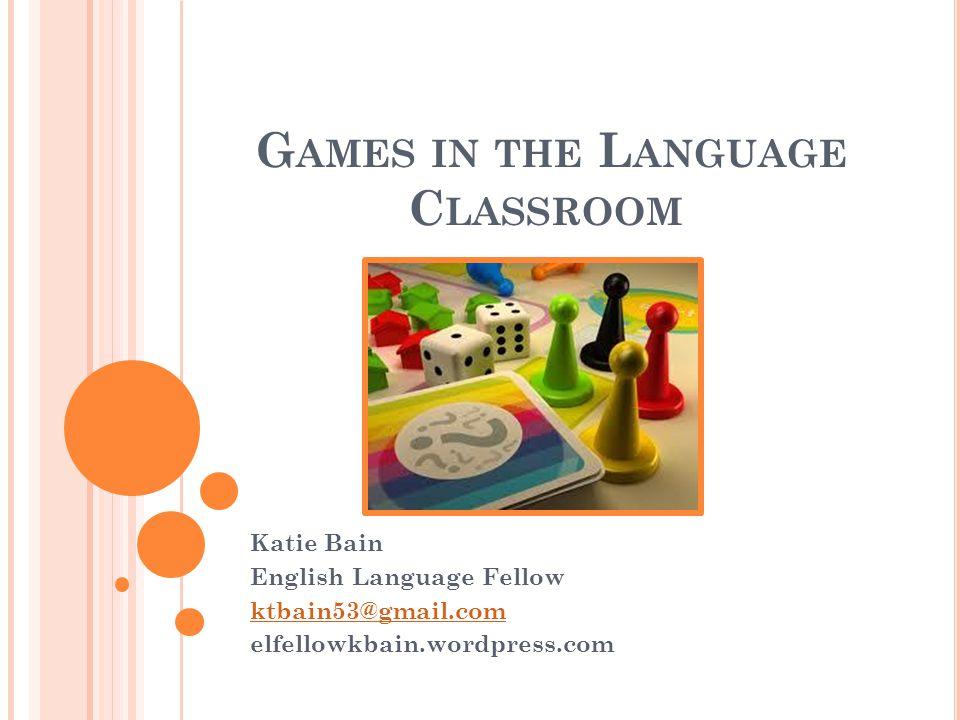 G AMES IN THE L ANGUAGE C LASSROOM Katie Bain English Language Fellow ktbain53@gmail.com elfellowkbain.wordpress.com