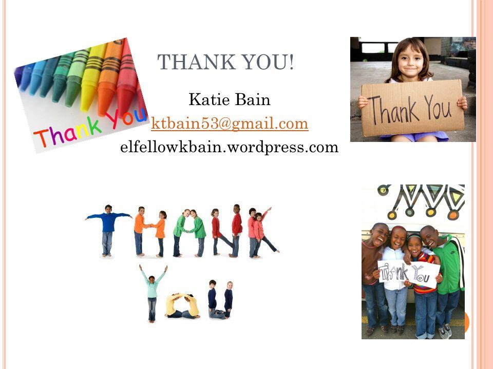 THANK YOU! Katie Bain ktbain53@gmail.com elfellowkbain.wordpress.com