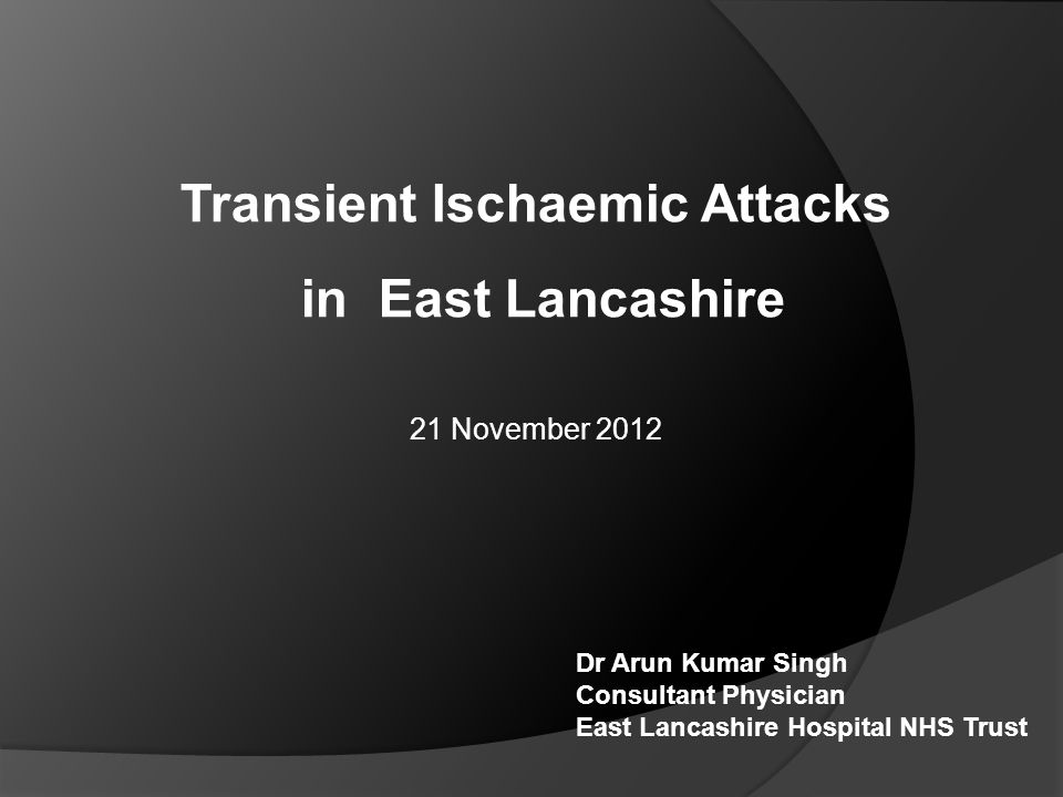 Transient Ischaemic Attacks in East Lancashire 21 November 2012 Dr Arun Kumar Singh Consultant Physician East Lancashire Hospital NHS Trust