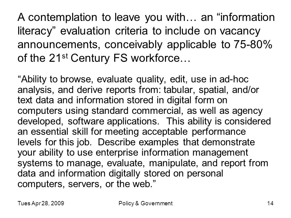 Tues Apr 28, 2009Policy & Government14 A contemplation to leave you with… an information literacy evaluation criteria to include on vacancy announcements, conceivably applicable to 75-80% of the 21 st Century FS workforce… Ability to browse, evaluate quality, edit, use in ad-hoc analysis, and derive reports from: tabular, spatial, and/or text data and information stored in digital form on computers using standard commercial, as well as agency developed, software applications.