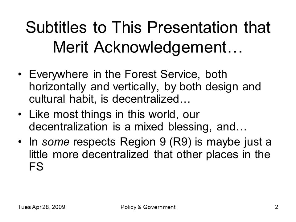 Tues Apr 28, 2009Policy & Government2 Subtitles to This Presentation that Merit Acknowledgement… Everywhere in the Forest Service, both horizontally and vertically, by both design and cultural habit, is decentralized… Like most things in this world, our decentralization is a mixed blessing, and… In some respects Region 9 (R9) is maybe just a little more decentralized that other places in the FS