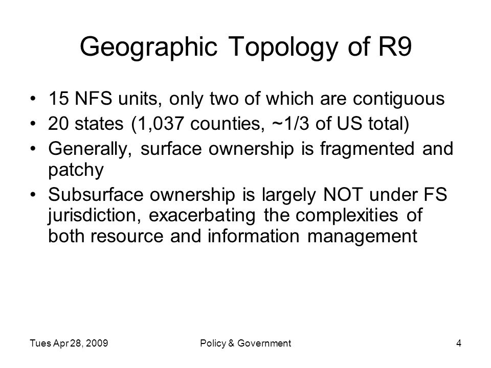 Tues Apr 28, 2009Policy & Government4 Geographic Topology of R9 15 NFS units, only two of which are contiguous 20 states (1,037 counties, ~1/3 of US total) Generally, surface ownership is fragmented and patchy Subsurface ownership is largely NOT under FS jurisdiction, exacerbating the complexities of both resource and information management
