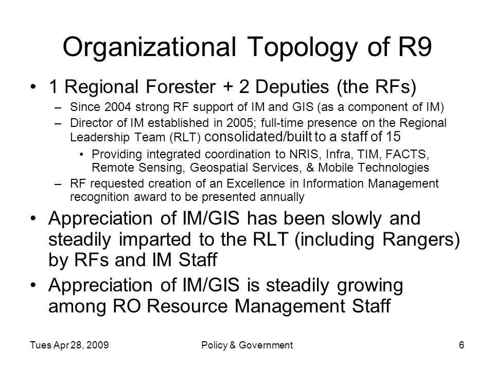 Tues Apr 28, 2009Policy & Government6 Organizational Topology of R9 1 Regional Forester + 2 Deputies (the RFs) –Since 2004 strong RF support of IM and GIS (as a component of IM) –Director of IM established in 2005; full-time presence on the Regional Leadership Team (RLT) consolidated/built to a staff of 15 Providing integrated coordination to NRIS, Infra, TIM, FACTS, Remote Sensing, Geospatial Services, & Mobile Technologies –RF requested creation of an Excellence in Information Management recognition award to be presented annually Appreciation of IM/GIS has been slowly and steadily imparted to the RLT (including Rangers) by RFs and IM Staff Appreciation of IM/GIS is steadily growing among RO Resource Management Staff