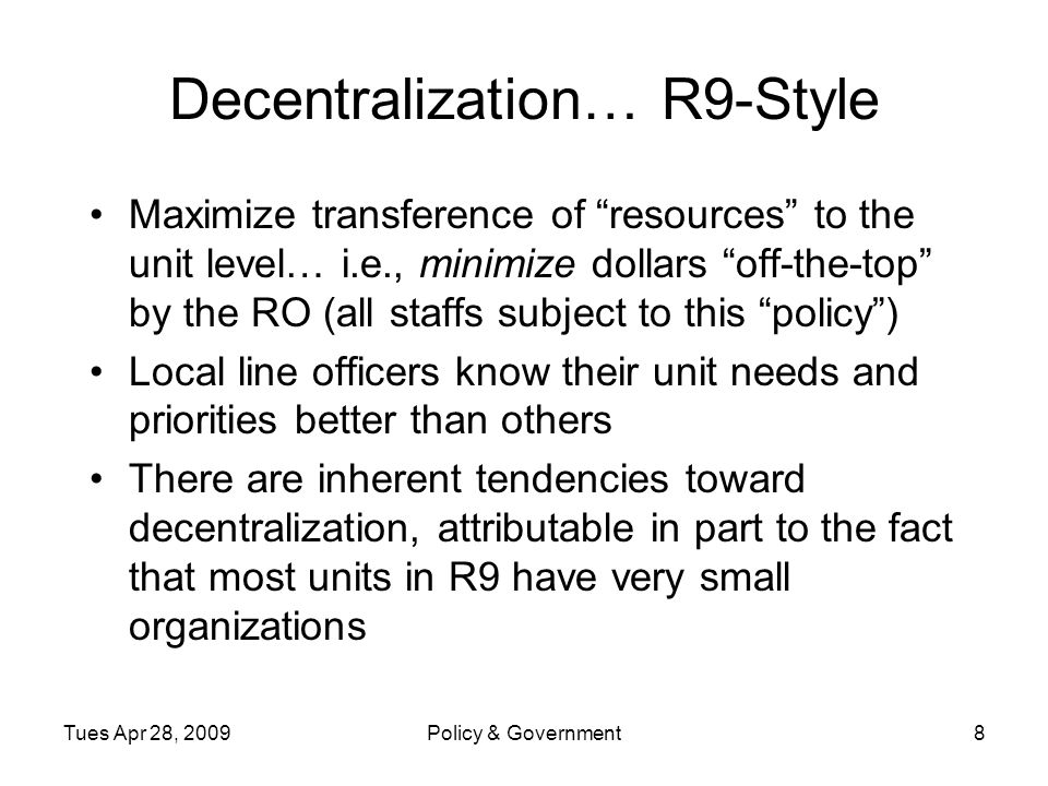Tues Apr 28, 2009Policy & Government8 Decentralization… R9-Style Maximize transference of resources to the unit level… i.e., minimize dollars off-the-top by the RO (all staffs subject to this policy ) Local line officers know their unit needs and priorities better than others There are inherent tendencies toward decentralization, attributable in part to the fact that most units in R9 have very small organizations