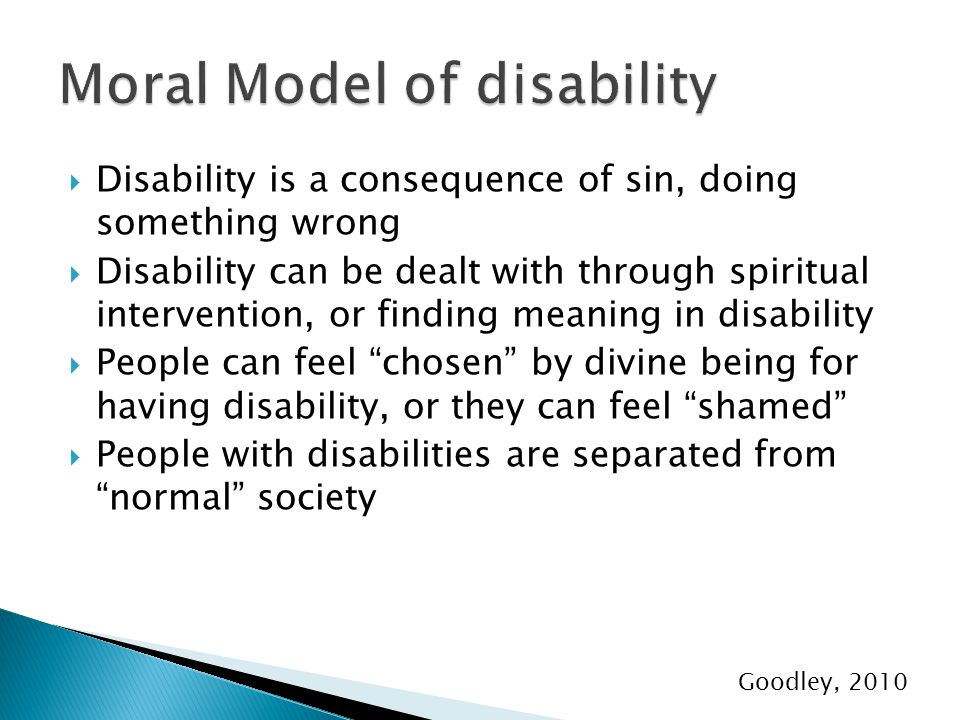  Disability is a consequence of sin, doing something wrong  Disability can be dealt with through spiritual intervention, or finding meaning in disability  People can feel chosen by divine being for having disability, or they can feel shamed  People with disabilities are separated from normal society Goodley, 2010