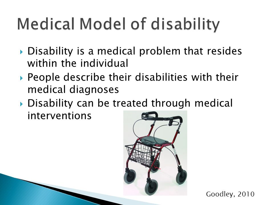  Disability is a medical problem that resides within the individual  People describe their disabilities with their medical diagnoses  Disability can be treated through medical interventions Goodley, 2010