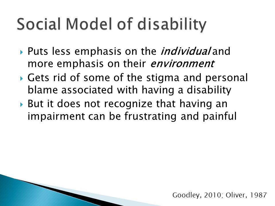  Puts less emphasis on the individual and more emphasis on their environment  Gets rid of some of the stigma and personal blame associated with having a disability  But it does not recognize that having an impairment can be frustrating and painful Goodley, 2010; Oliver, 1987