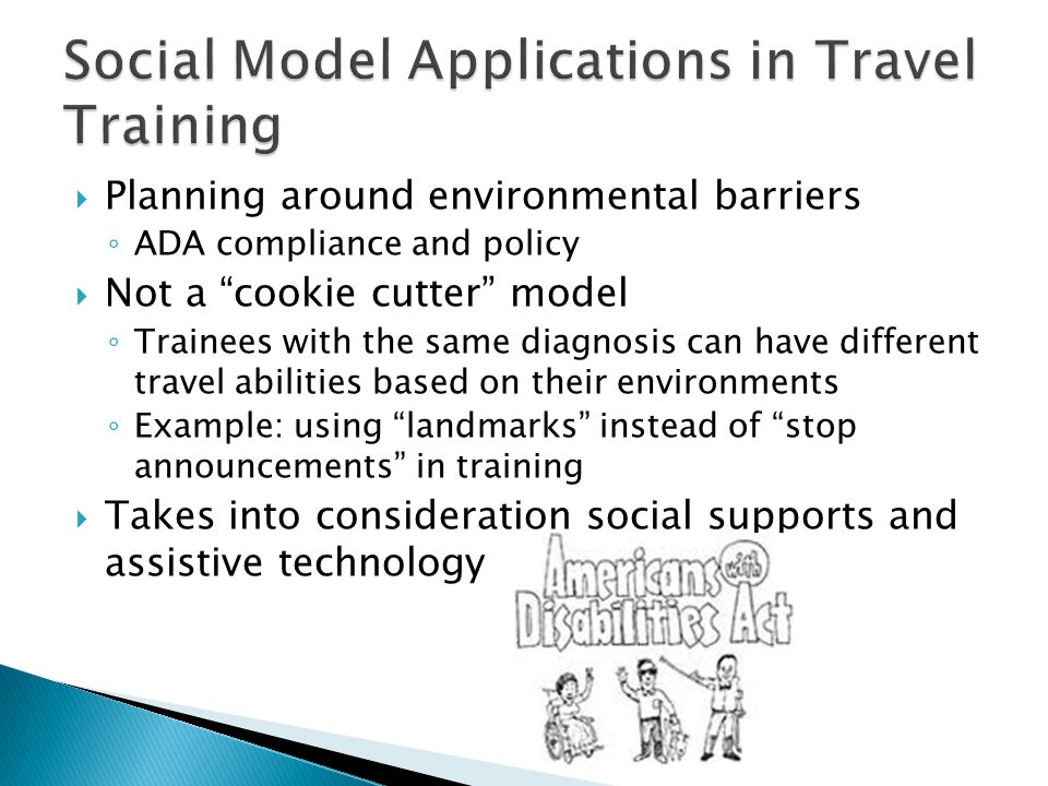  Planning around environmental barriers ◦ ADA compliance and policy  Not a cookie cutter model ◦ Trainees with the same diagnosis can have different travel abilities based on their environments ◦ Example: using landmarks instead of stop announcements in training  Takes into consideration social supports and assistive technology