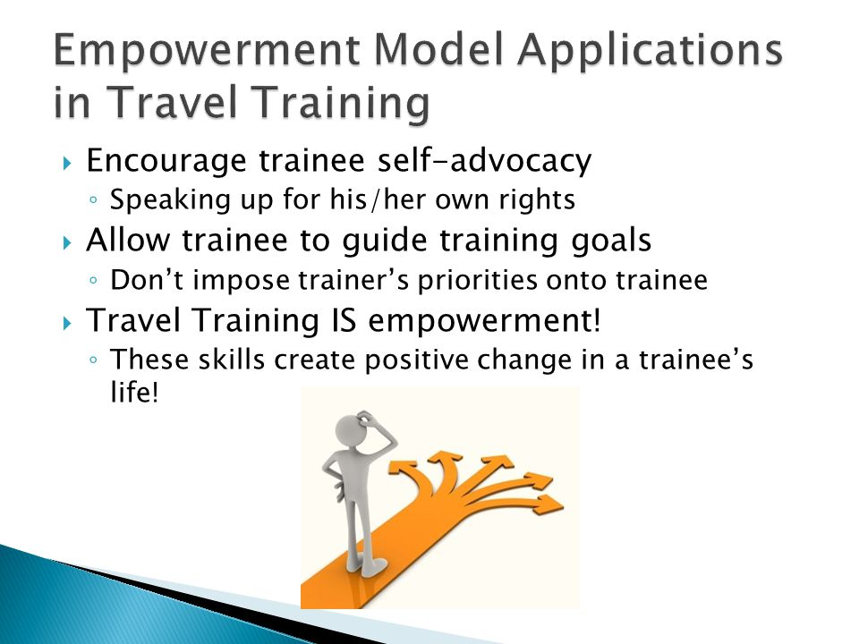  Encourage trainee self-advocacy ◦ Speaking up for his/her own rights  Allow trainee to guide training goals ◦ Don't impose trainer's priorities onto trainee  Travel Training IS empowerment.