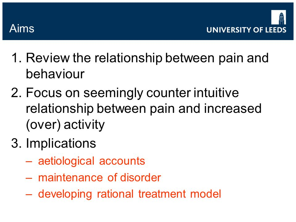 Aims 1.Review the relationship between pain and behaviour 2.Focus on seemingly counter intuitive relationship between pain and increased (over) activity 3.Implications –aetiological accounts –maintenance of disorder –developing rational treatment model