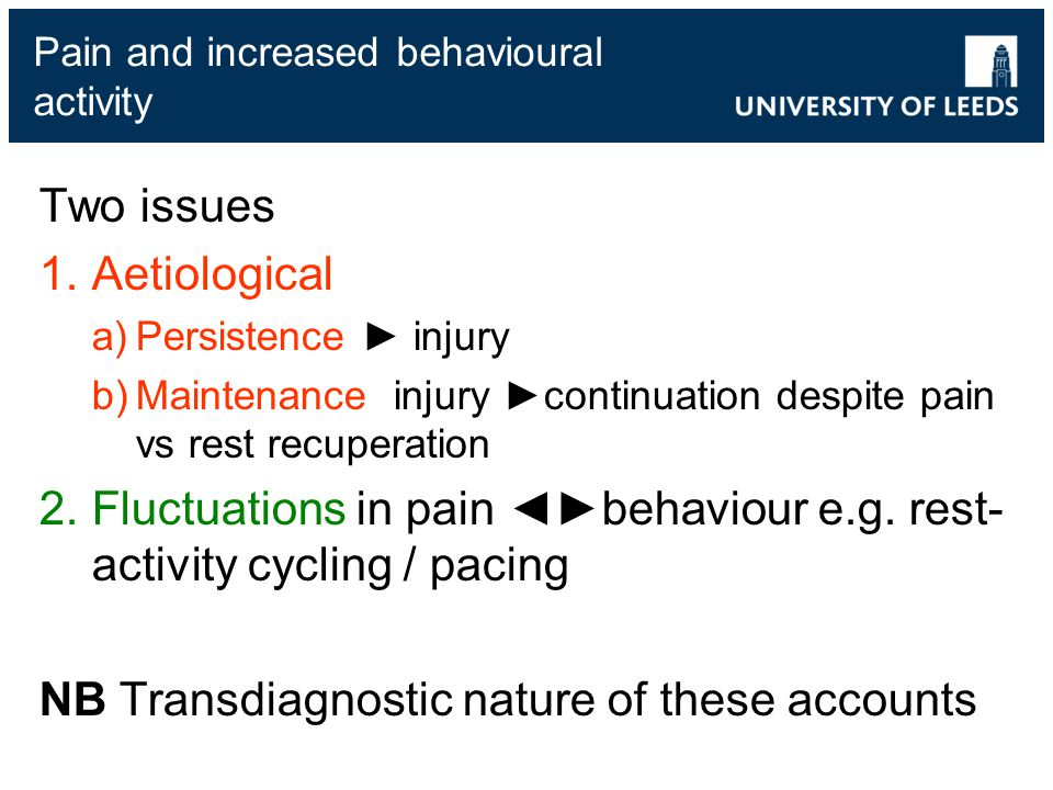 Pain and increased behavioural activity Two issues 1.Aetiological a)Persistence ► injury b)Maintenance injury ►continuation despite pain vs rest recuperation 2.Fluctuations in pain ◄►behaviour e.g.