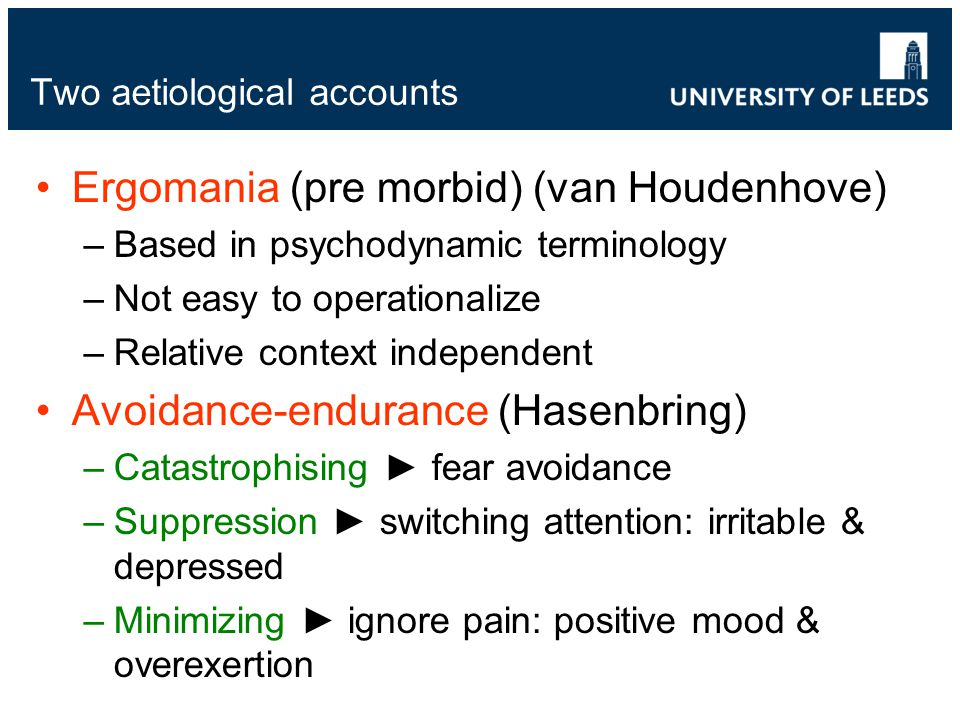 Two aetiological accounts Ergomania (pre morbid) (van Houdenhove) –Based in psychodynamic terminology –Not easy to operationalize –Relative context independent Avoidance-endurance (Hasenbring) –Catastrophising ► fear avoidance –Suppression ► switching attention: irritable & depressed –Minimizing ► ignore pain: positive mood & overexertion
