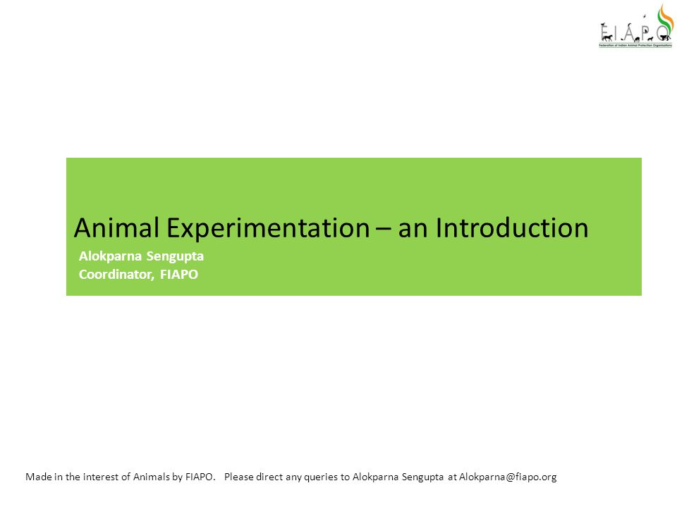 Animal Experimentation – an Introduction Made in the interest of Animals by FIAPO. Please direct any queries to Alokparna Sengupta at Alokparna@fiapo.