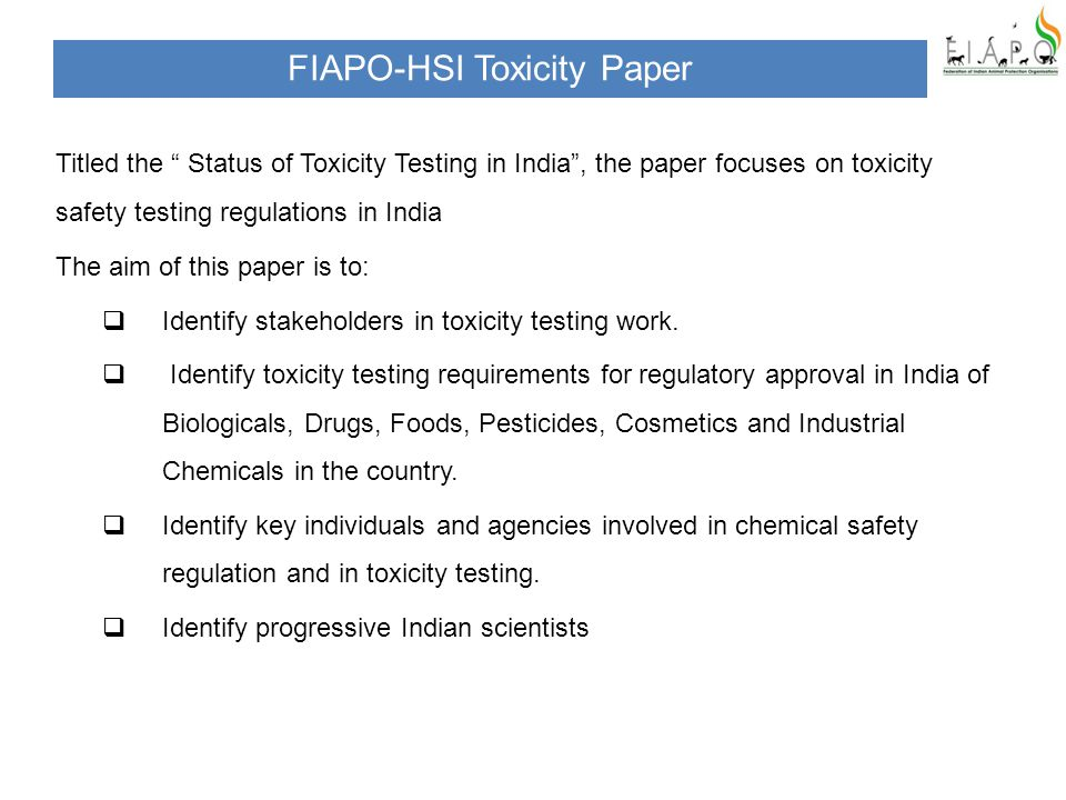 FIAPO-HSI Toxicity Paper Titled the Status of Toxicity Testing in India , the paper focuses on toxicity safety testing regulations in India The aim of this paper is to:  Identify stakeholders in toxicity testing work.