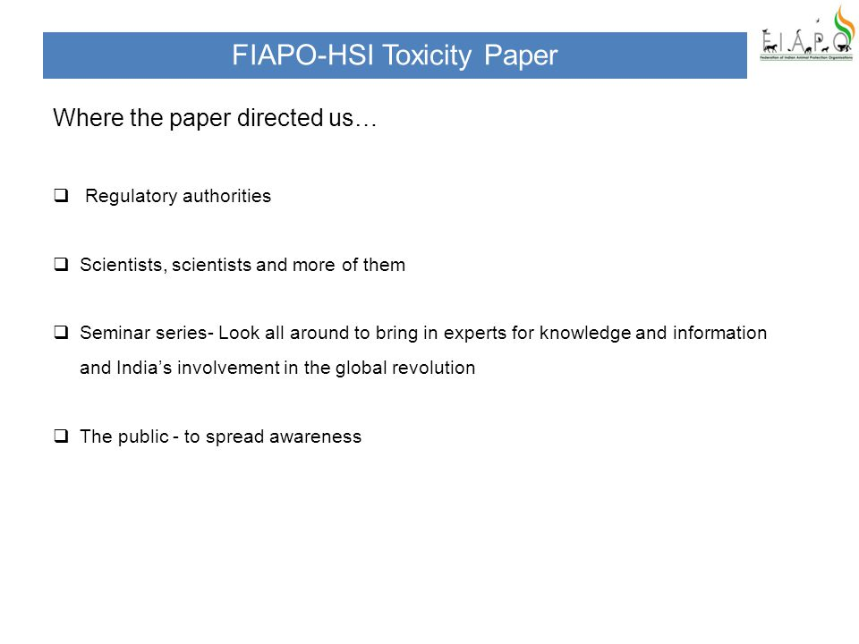 Where the paper directed us…  Regulatory authorities  Scientists, scientists and more of them  Seminar series- Look all around to bring in experts for knowledge and information and India's involvement in the global revolution  The public - to spread awareness FIAPO-HSI Toxicity Paper