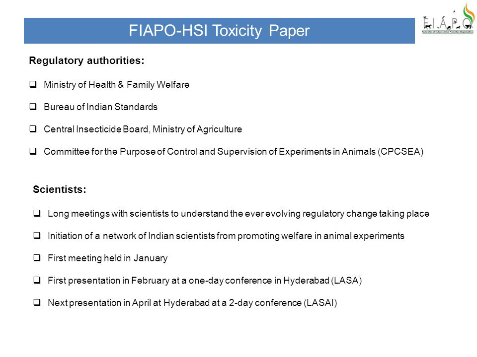 Regulatory authorities:  Ministry of Health & Family Welfare  Bureau of Indian Standards  Central Insecticide Board, Ministry of Agriculture  Committee for the Purpose of Control and Supervision of Experiments in Animals (CPCSEA) FIAPO-HSI Toxicity Paper Scientists:  Long meetings with scientists to understand the ever evolving regulatory change taking place  Initiation of a network of Indian scientists from promoting welfare in animal experiments  First meeting held in January  First presentation in February at a one-day conference in Hyderabad (LASA)  Next presentation in April at Hyderabad at a 2-day conference (LASAI)