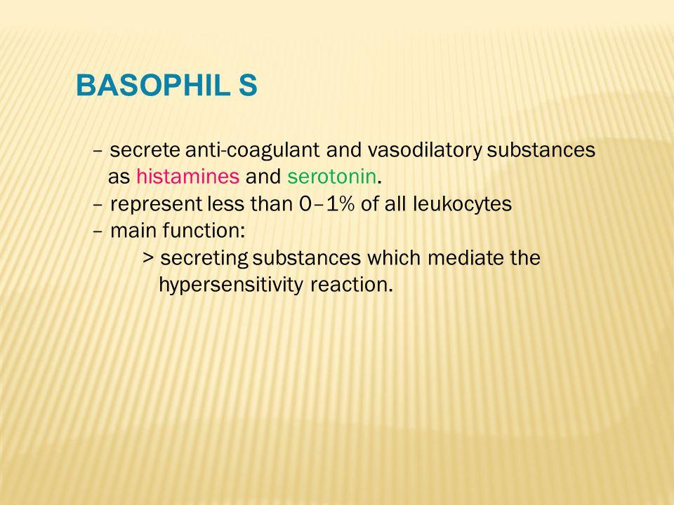 BASOPHIL S – secrete anti-coagulant and vasodilatory substances as histamines and serotonin. – represent less than 0–1% of all leukocytes – main funct