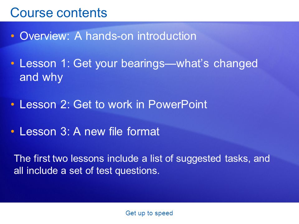 Get up to speed Course contents Overview: A hands-on introduction Lesson 1: Get your bearings—what's changed and why Lesson 2: Get to work in PowerPoi