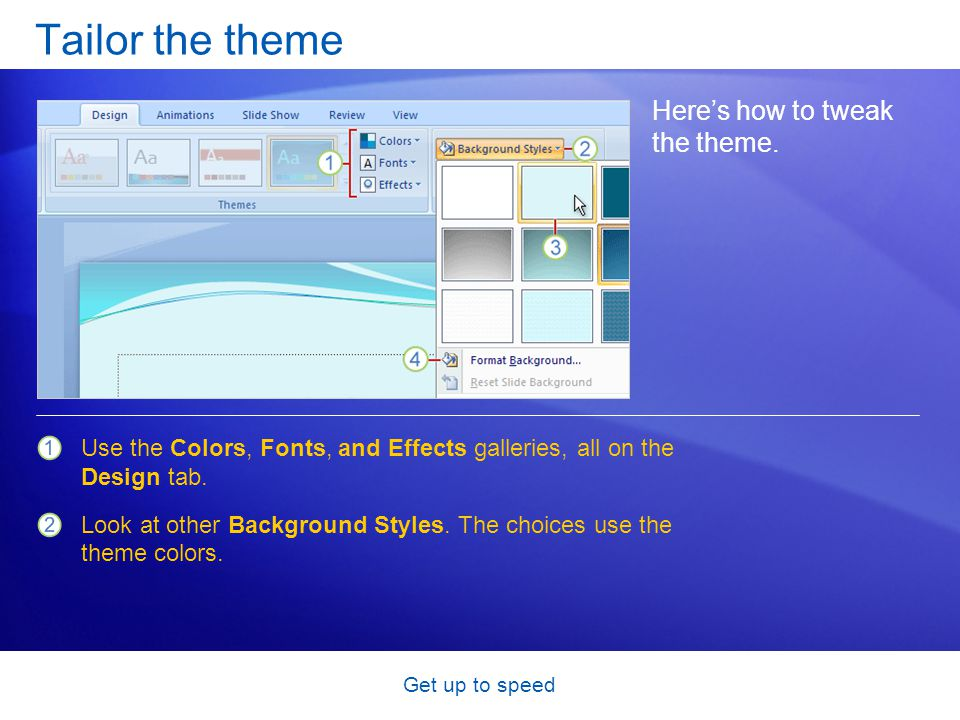 Get up to speed Tailor the theme Here's how to tweak the theme. Use the Colors, Fonts, and Effects galleries, all on the Design tab. Look at other Bac