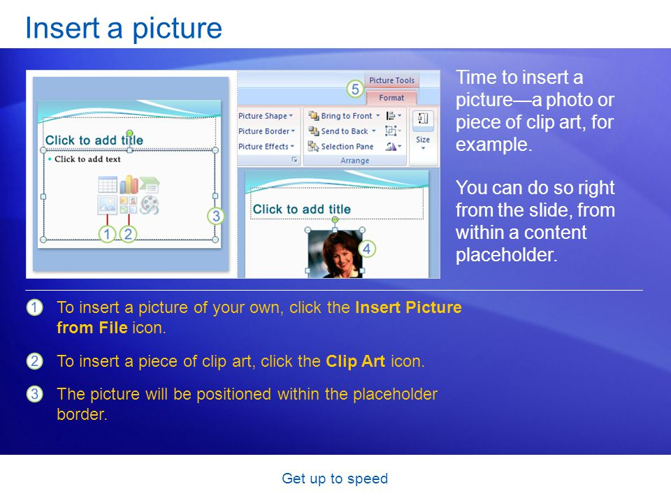 Get up to speed Insert a picture Time to insert a picture—a photo or piece of clip art, for example. You can do so right from the slide, from within a