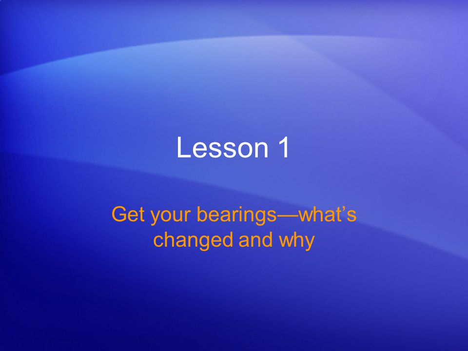 Lesson 1 Get your bearings—what's changed and why