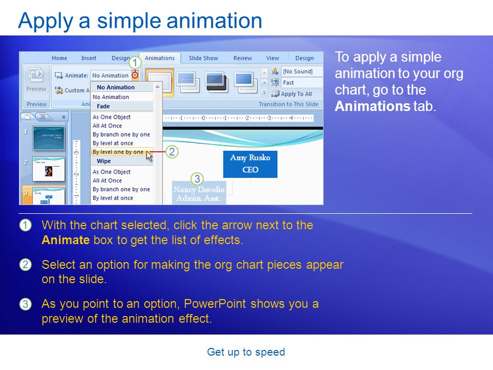 Get up to speed Apply a simple animation To apply a simple animation to your org chart, go to the Animations tab. With the chart selected, click the a