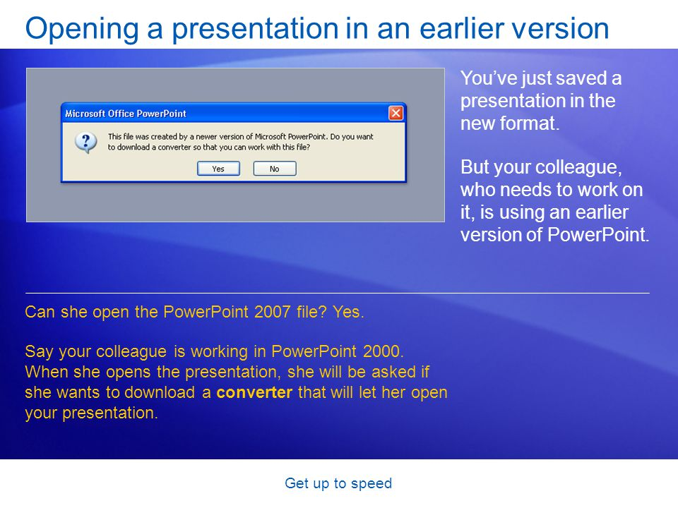 Get up to speed Opening a presentation in an earlier version You've just saved a presentation in the new format. But your colleague, who needs to work