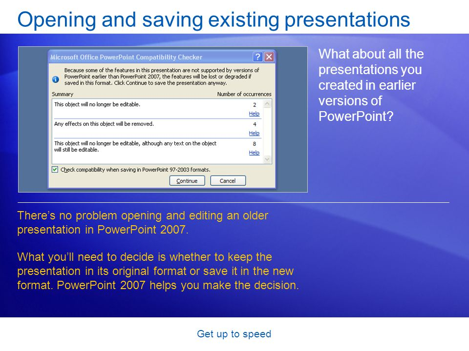 Get up to speed Opening and saving existing presentations What about all the presentations you created in earlier versions of PowerPoint? There's no p