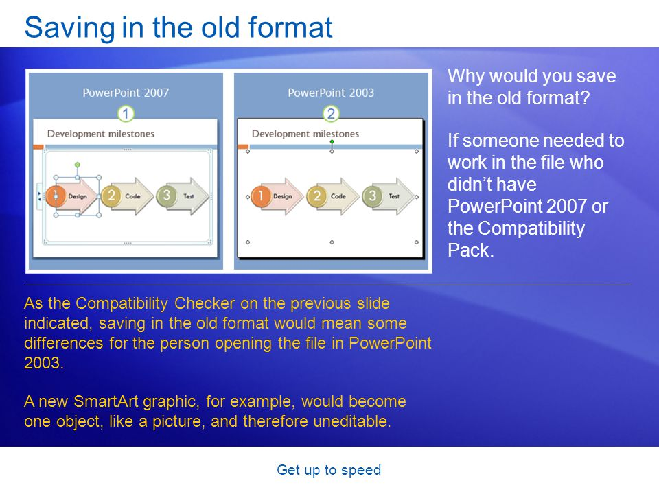Get up to speed Saving in the old format Why would you save in the old format? If someone needed to work in the file who didn't have PowerPoint 2007 o
