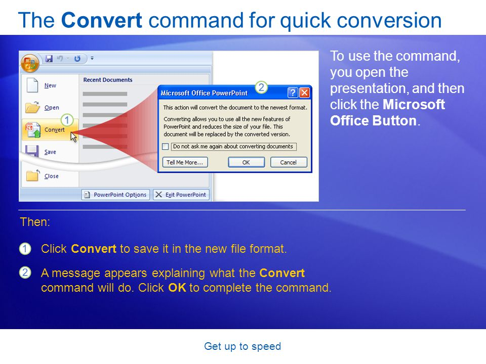 Get up to speed The Convert command for quick conversion To use the command, you open the presentation, and then click the Microsoft Office Button. Cl