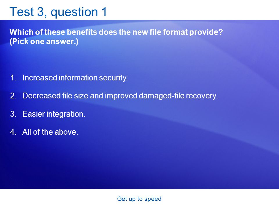 Get up to speed Test 3, question 1 Which of these benefits does the new file format provide? (Pick one answer.) 1.Increased information security. 2.De
