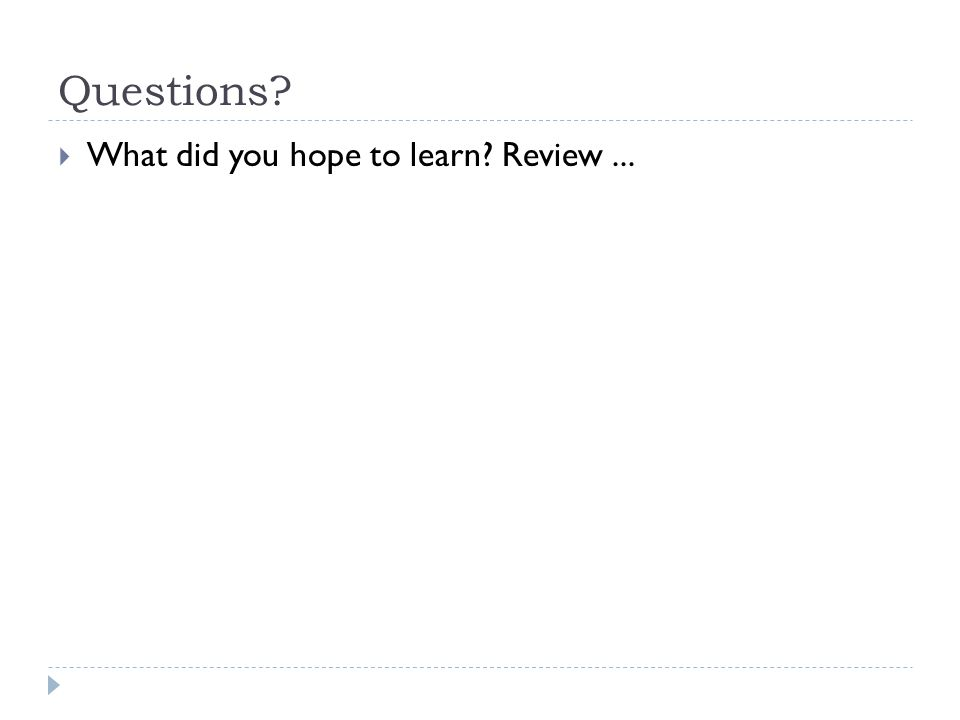 Questions?  What did you hope to learn? Review...