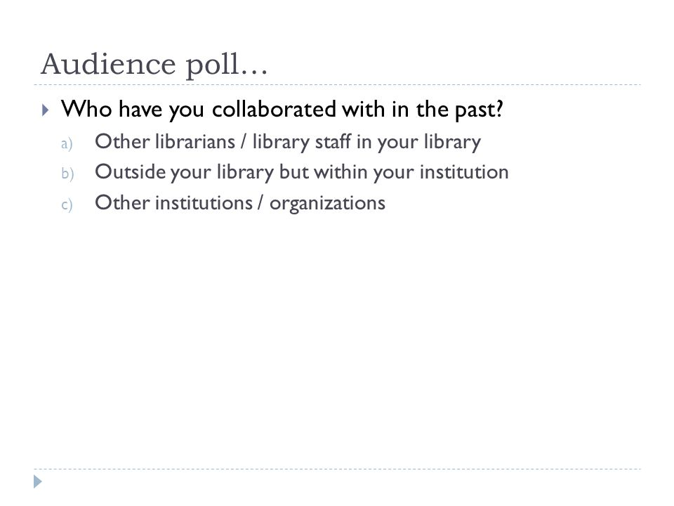 Audience poll…  Who have you collaborated with in the past? a) Other librarians / library staff in your library b) Outside your library but within yo