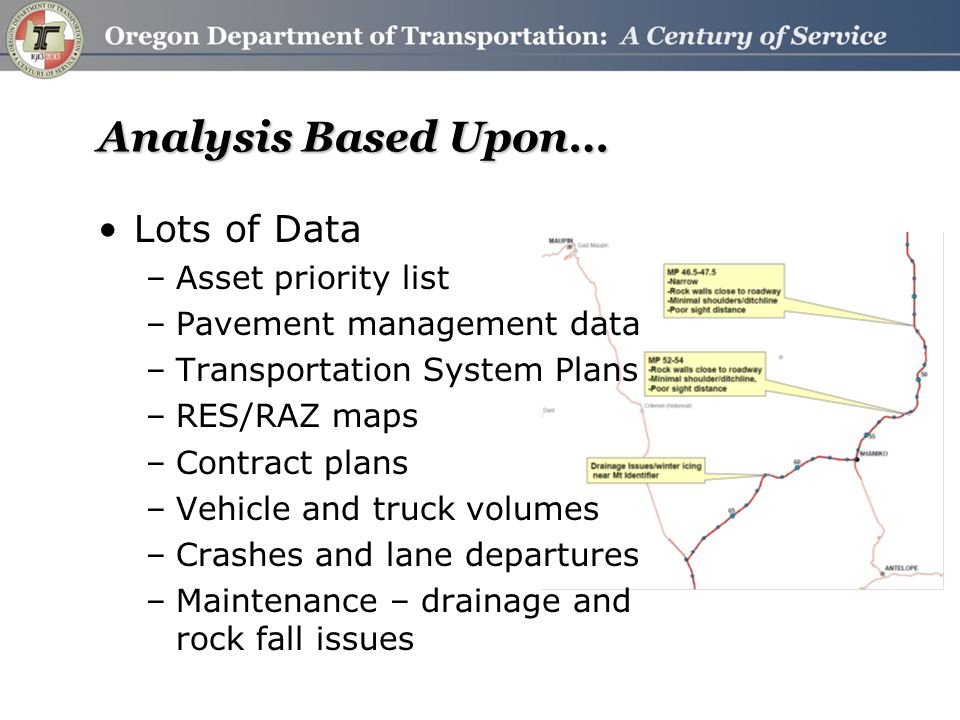 Analysis, continued Project team evaluation of assets and design standards Safety primary focus –Lane departures (shoulder width) –Bicyclists (shoulder width) IHSDM analysis required for corridor standards Maintenance –Rock fall (widen shoulders with disposed material) –Culverts blocked with sediment –Drainage (icing issues) Freight mobility – Maintain 12' Lane Width