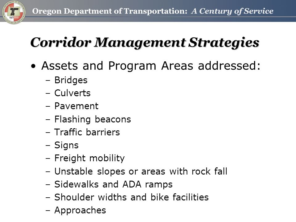 Corridor Management Strategies Assets and Program Areas addressed: –Bridges –Culverts –Pavement –Flashing beacons –Traffic barriers –Signs –Freight mobility –Unstable slopes or areas with rock fall –Sidewalks and ADA ramps –Shoulder widths and bike facilities –Approaches