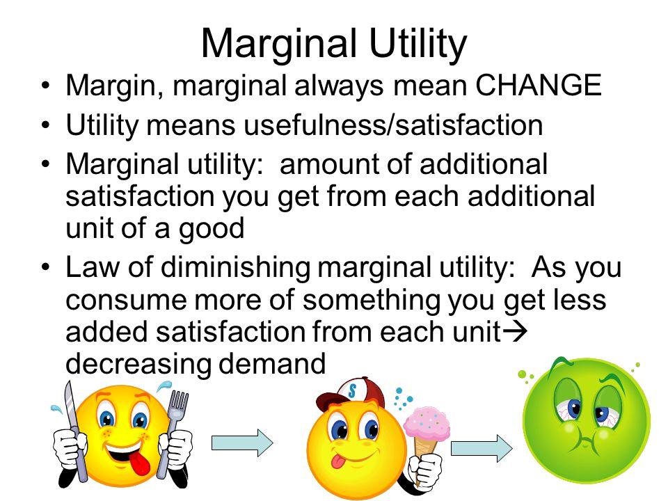 Marginal Utility Margin, marginal always mean CHANGE Utility means usefulness/satisfaction Marginal utility: amount of additional satisfaction you get