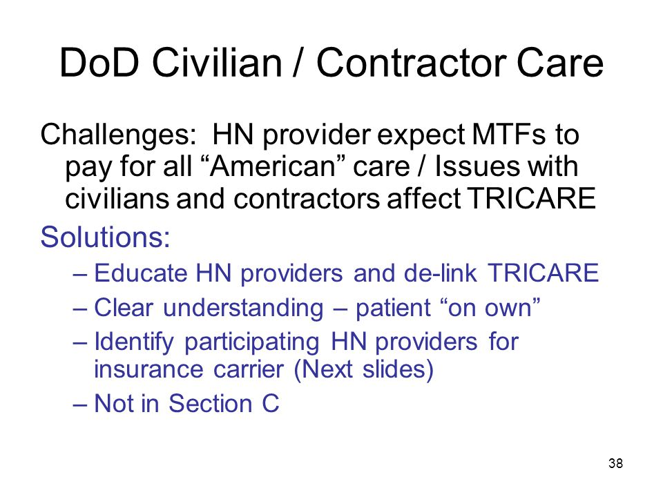"38 DoD Civilian / Contractor Care Challenges: HN provider expect MTFs to pay for all ""American"" care / Issues with civilians and contractors affect TR"